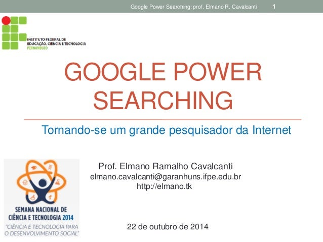 GOOGLE POWER SEARCHING  Tornando-se um grande pesquisador da Internet  Google Power Searching: prof. Elmano R. Cavalcanti ...
