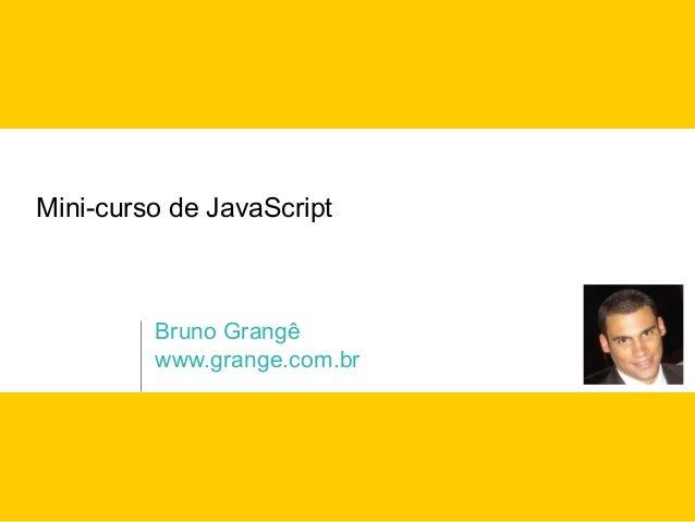 Mini-curso de JavaScript         Bruno Grangê         www.grange.com.br