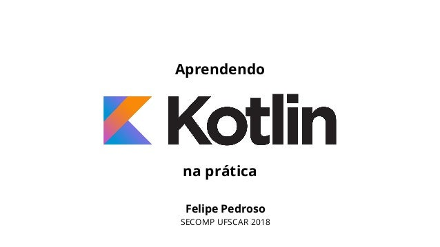 Felipe Pedroso SECOMP UFSCAR 2018 Aprendendo na prática