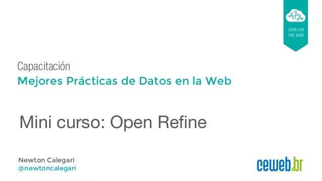 Capacitación Mejores Prácticas de Datos en la Web DATA ON THE WEB Newton Calegari @newtoncalegari Mini curso: Open Refine
