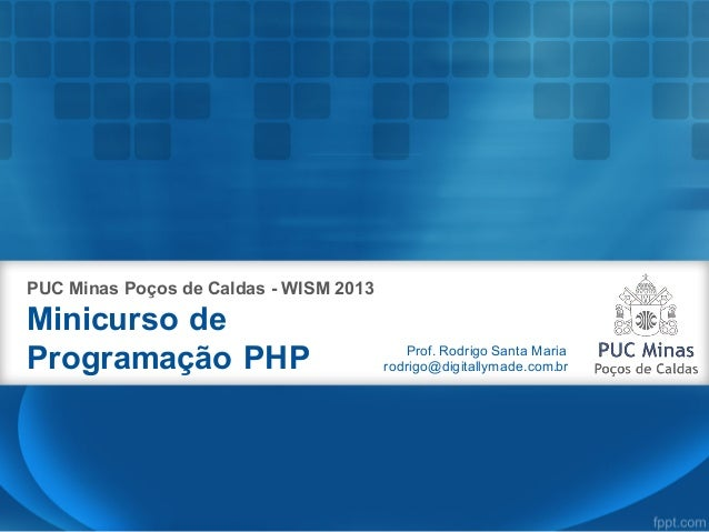 Minicurso de Programação PHP PUC Minas Poços de Caldas - WISM 2013 Prof. Rodrigo Santa Maria rodrigo@digitallymade.com.br