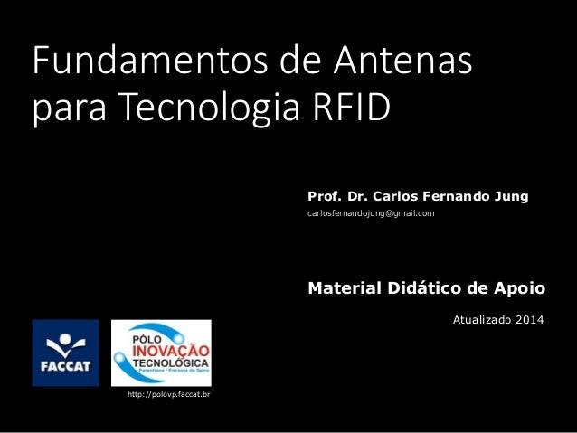 Fundamentos de Antenas para Tecnologia RFID Prof. Dr. Carlos Fernando Jung carlosfernandojung@gmail.com Material Didático ...