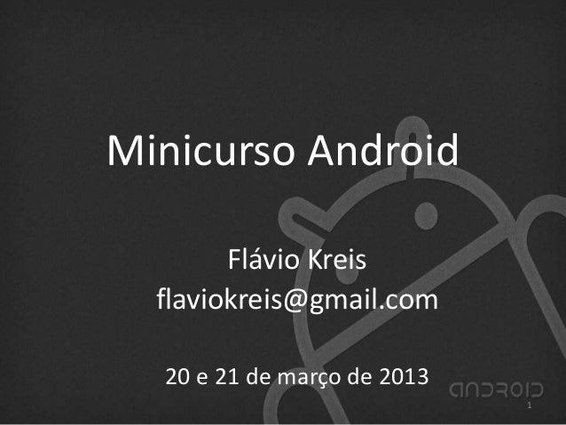 Minicurso Android Flávio Kreis flaviokreis@gmail.com 20 e 21 de março de 2013 1