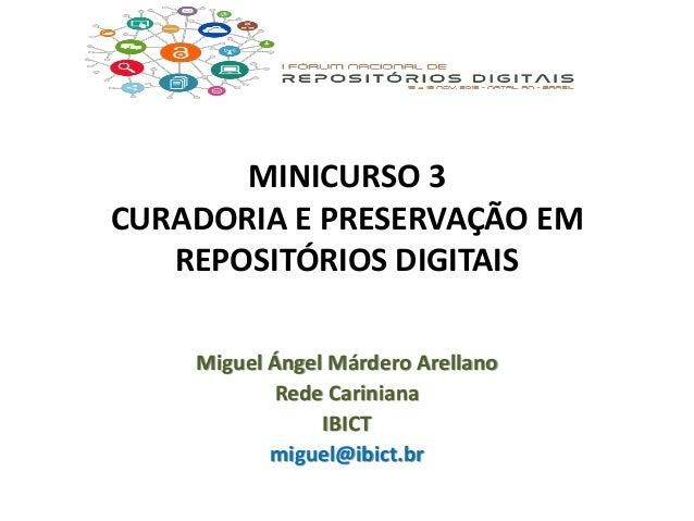 MINICURSO 3 CURADORIA E PRESERVAÇÃO EM REPOSITÓRIOS DIGITAIS Miguel Ángel Márdero Arellano Rede Cariniana IBICT miguel@ibi...