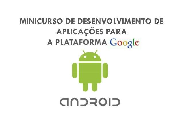 MINICURSO DE DESENVOLVIMENTO DE        APLICAÇÕES PARA      A PLATAFORMA Google