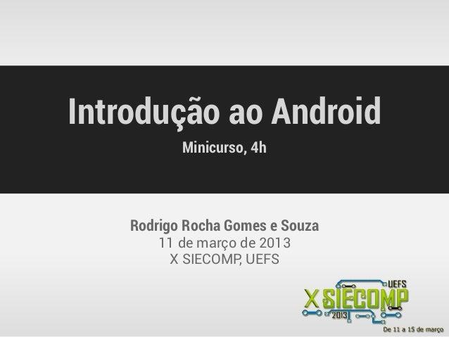 Introdução ao Android           Minicurso, 4h    Rodrigo Rocha Gomes e Souza        11 de março de 2013         X SIECOMP,...