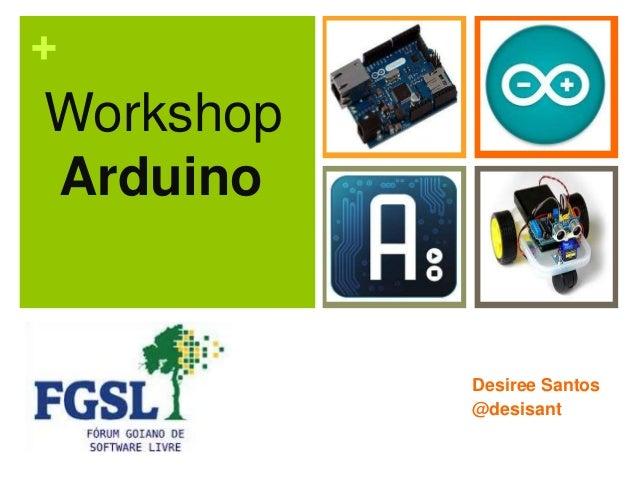 +  Workshop Arduino  Desiree Santos @desisant