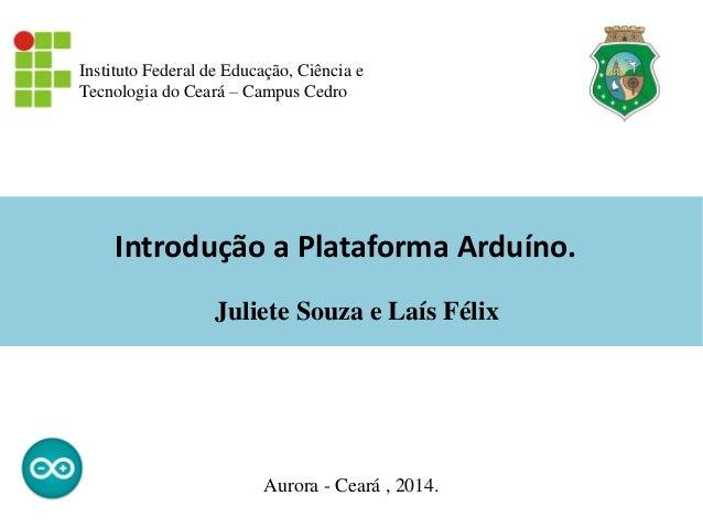 Introdução a Plataforma Arduíno. Instituto Federal de Educação, Ciência e Tecnologia do Ceará – Campus Cedro Aurora - Cear...