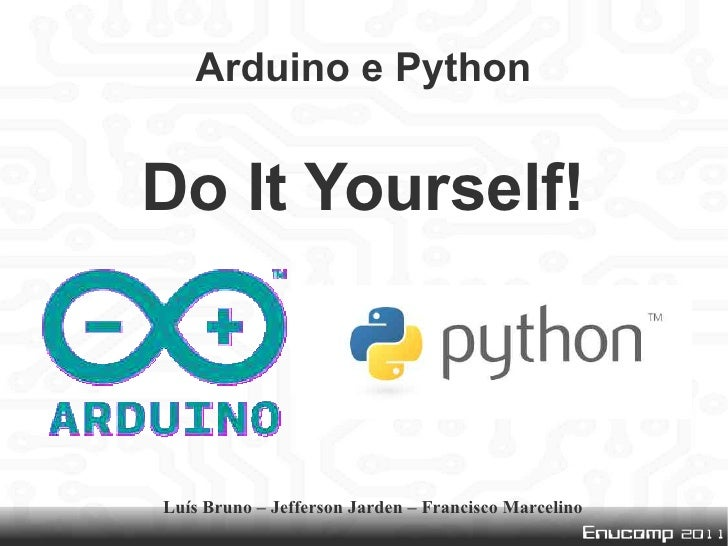 Arduino e PythonDo It Yourself!Luís Bruno – Jefferson Jarden – Francisco Marcelino