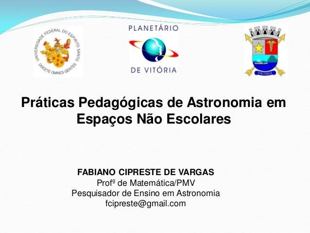 Práticas Pedagógicas de Astronomia em Espaços Não Escolares  FABIANO CIPRESTE DE VARGAS  Profº de Matemática/PMV  Pesquisa...