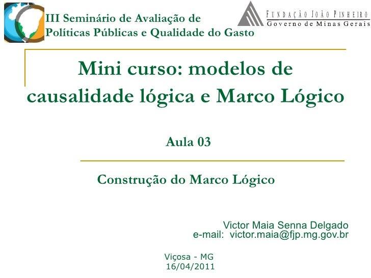 Mini curso: modelos de causalidade lógica e Marco Lógico   Victor Maia Senna Delgado e-mail:  [email_address] Lycia Lima e...