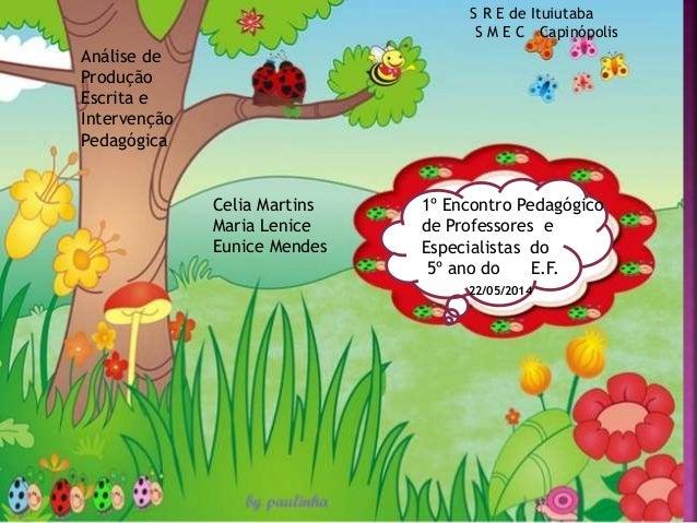1º Encontro Pedagógico de Professores e Especialistas do 5º ano do E.F. 22/05/2014 Celia Martins Maria Lenice Eunice Mende...