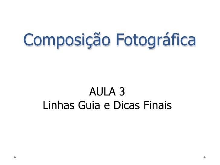 Composição Fotográfica           AULA 3  Linhas Guia e Dicas Finais