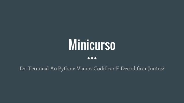 Minicurso Do Terminal Ao Python: Vamos Codificar E Decodificar Juntos?
