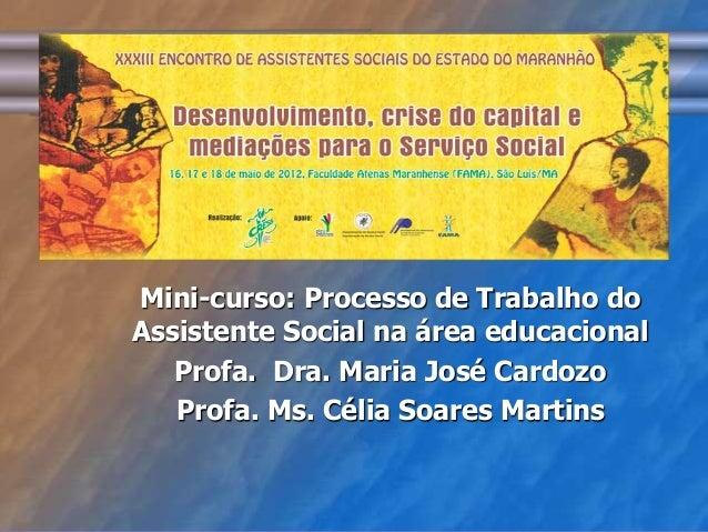 Mini-curso: Processo de Trabalho do  Assistente Social na área educacional  Profa. Dra. Maria José Cardozo  Profa. Ms. Cél...