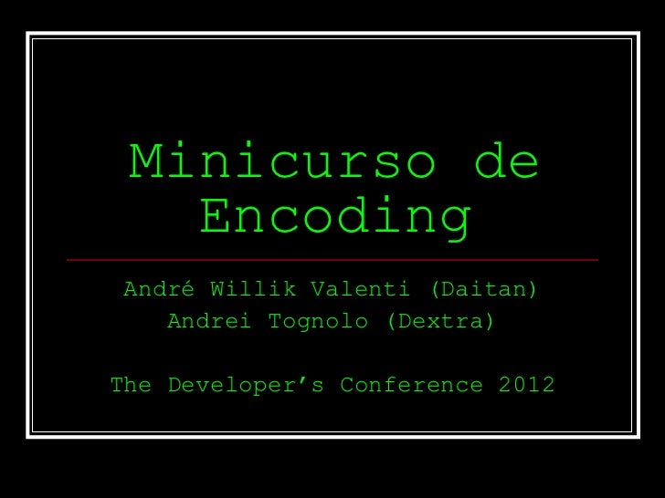 Minicurso de   EncodingAndré Willik Valenti (Daitan)   Andrei Tognolo (Dextra)The Developer's Conference 2012