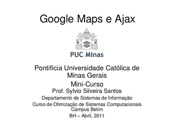 Google Maps e AjaxPontifícia Universidade Católica de            Minas Gerais             Mini-Curso        Prof. Sylvio S...