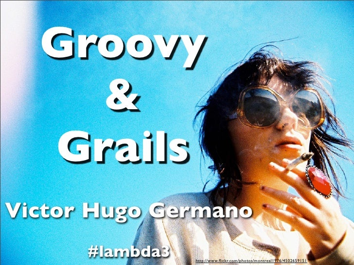 Groovy     &   Grails Victor Hugo Germano       #lambda3   http://www.flickr.com/photos/montreal1976/4502659151