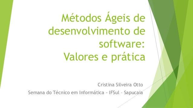 Métodos Ágeis de desenvolvimento de software: Valores e prática Cristina Silveira Otto Semana do Técnico em Informática - ...