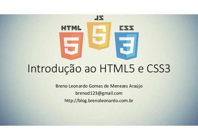 Introdução ao HTML5 e CSS3 Breno Leonardo Gomes de Menezes Araújo brenod123@gmail.com http://blog.brenoleonardo.com.br