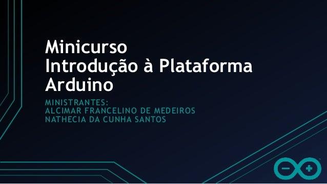 Minicurso MINISTRANTES: ALCIMAR FRANCELINO DE MEDEIROS NATHECIA DA CUNHA SANTOS Introdução à Plataforma Arduino