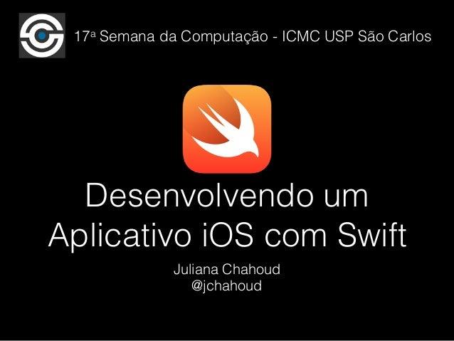 17a Semana da Computação - ICMC USP São Carlos  Desenvolvendo um  Aplicativo iOS com Swift  Juliana Chahoud  @jchahoud