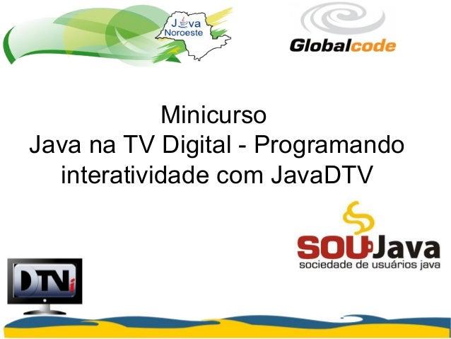 Minicurso Java na TV Digital - Programando interatividade com JavaDTV
