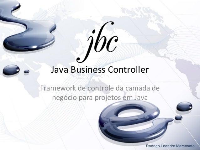 Java Business ControllerFramework de controle da camada denegócio para projetos em JavaRodrigo Leandro Marconato
