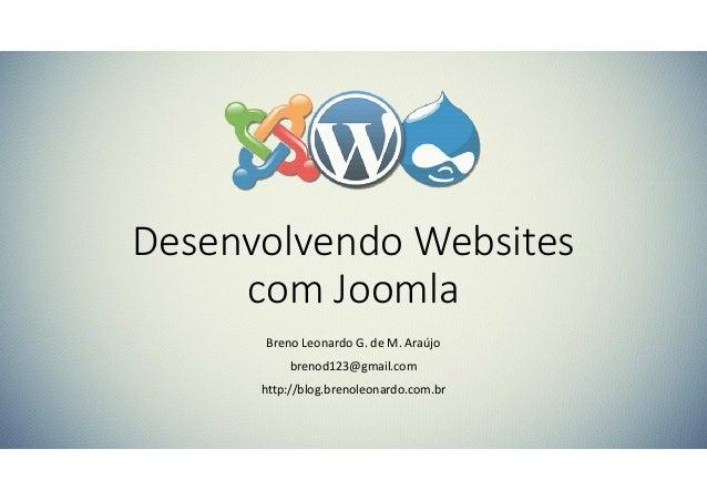 Desenvolvendo Websites com Joomla Breno Leonardo G. de M. Araújo brenod123@gmail.com http://blog.brenoleonardo.com.br