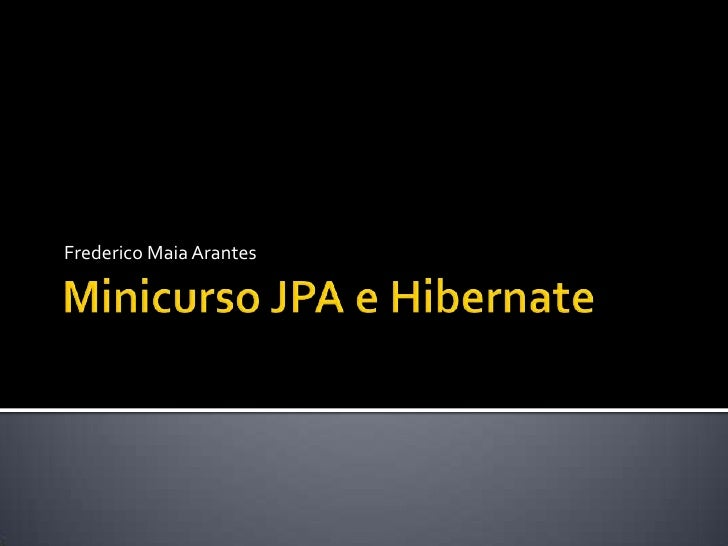 Minicurso JPA e Hibernate<br />Frederico Maia Arantes<br />