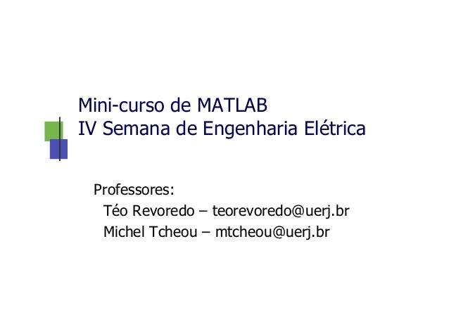 Mini-curso de MATLAB IV Semana de Engenharia Elétrica Professores: Téo Revoredo – teorevoredo@uerj.br Michel Tcheou – mtch...