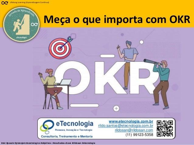1 Meça o que importa com OKR Rildo Santos (@rildosan) rildo.santos@etecnologia.com.br www.etecnologia.com.br eTecnologia L...