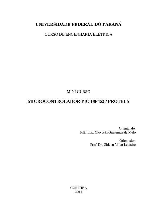 UNIVERSIDADE FEDERAL DO PARANÁ CURSO DE ENGENHARIA ELÉTRICA  MINI CURSO  MICROCONTROLADOR PIC 18F452 / PROTEUS  Orientando...