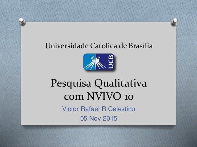 Universidade Católica de Brasília Pesquisa Qualitativa com NVIVO 10 Victor Rafael R Celestino 05 Nov 2015