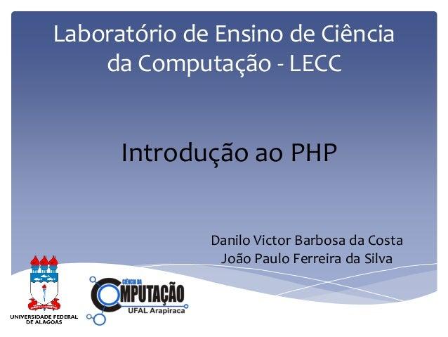 Laboratório de Ensino de Ciência da Computação - LECC  Introdução ao PHP  Danilo Victor Barbosa da Costa  João Paulo Ferre...