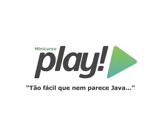Minicurso Play Framework - Tão fácil que nem parece Java