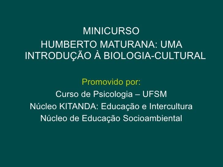 MINICURSO HUMBERTO MATURANA: UMA INTRODUÇÃO À BIOLOGIA-CULTURAL Promovido por: Curso de Psicologia – UFSM Núcleo KITANDA: ...