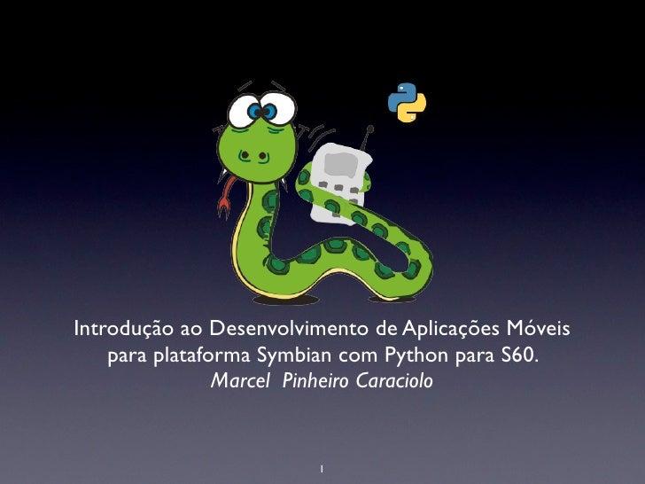 Introdução ao Desenvolvimento de Aplicações Móveis     para plataforma Symbian com Python para S60.                 Marcel...