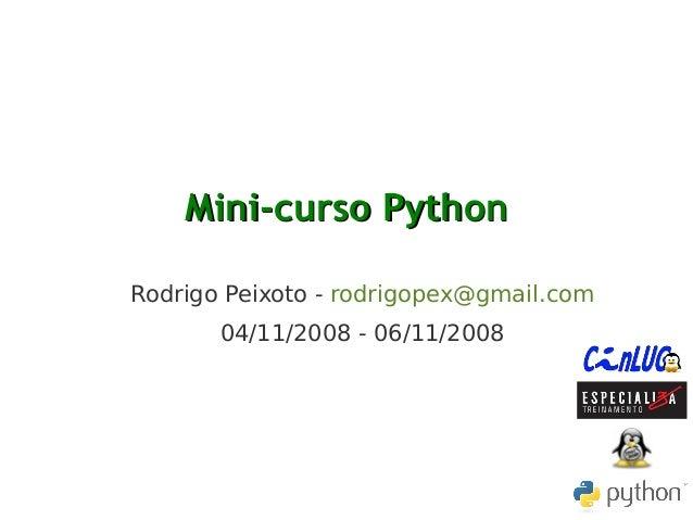 Mini-curso PythonMini-curso Python Rodrigo Peixoto - rodrigopex@gmail.com 04/11/2008 - 06/11/2008
