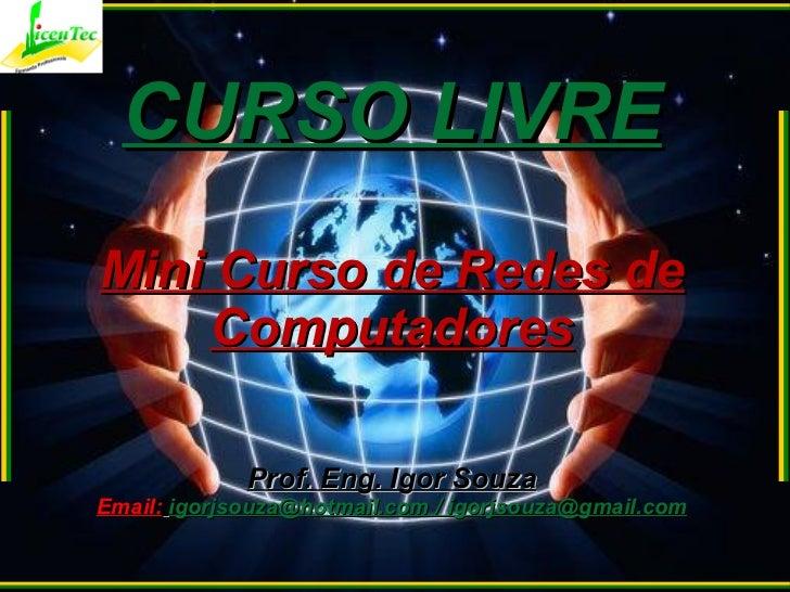 CURSO LIVRE Mini Curso de Redes de Computadores Prof. Eng. Igor Souza Email:   igorjsouza@hotmail.com / igorjsouza@gmail.com
