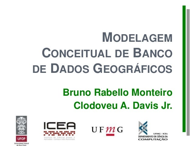 MODELAGEM CONCEITUAL DE BANCO DE DADOS GEOGRÁFICOS Bruno Rabello Monteiro Clodoveu A. Davis Jr.