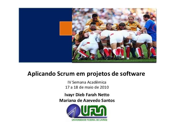 Aplicando Scrum em projetos de software             IV Semana Acadêmica            17 a 18 de maio de 2010           Ivayr...