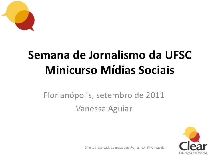 Semana de Jornalismo da UFSC  Minicurso Mídias Sociais  Florianópolis, setembro de 2011          Vanessa Aguiar           ...