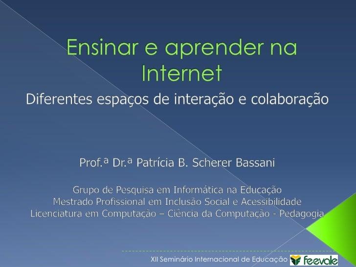 Ensinar e aprender na Internet<br />Diferentes espaços de interação e colaboração<br />Prof.ª Dr.ª Patrícia B. SchererBass...