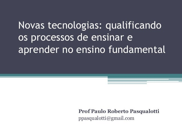 Novas tecnologias: qualificando os processos de ensinar e aprender no ensino fundamental  Prof Paulo Roberto Pasqualotti p...