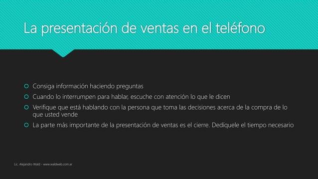 La presentación de ventas en el teléfono  Consiga información haciendo preguntas  Cuando lo interrumpen para hablar, esc...