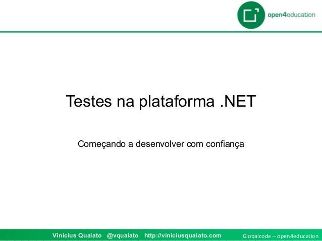 Globalcode – open4educationVinicius Quaiato @vquaiato http://viniciusquaiato.com Testes na plataforma .NET Começando a des...