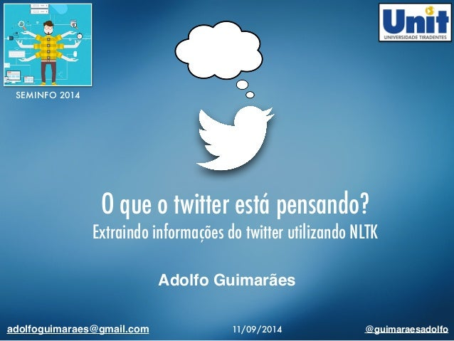 O que o twitter está pensando?  Extraindo informações do twitter utilizando NLTK  Adolfo Guimarães  SEMINFO 2014  adolfogu...