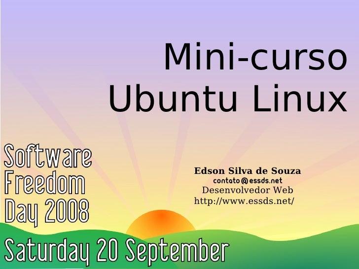 Mini-curso Ubuntu Linux     Edson Silva de Souza         contato@essds.net       Desenvolvedor Web     http://www.essds.ne...