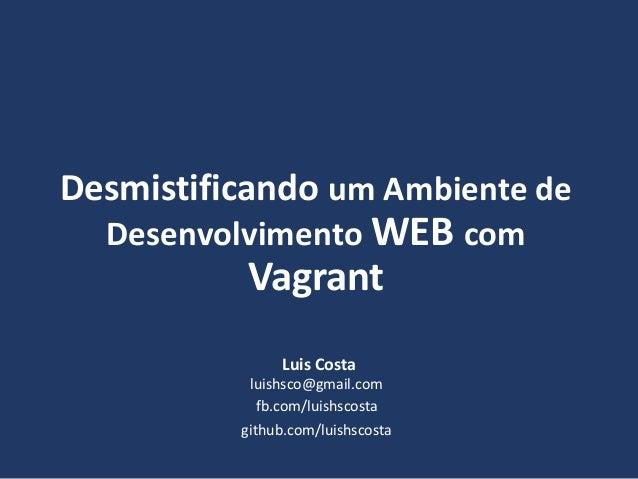 Desmistificando um Ambiente de Desenvolvimento WEB com Vagrant Luis Costa fb.com/luishscosta luishsco@gmail.com github.com...